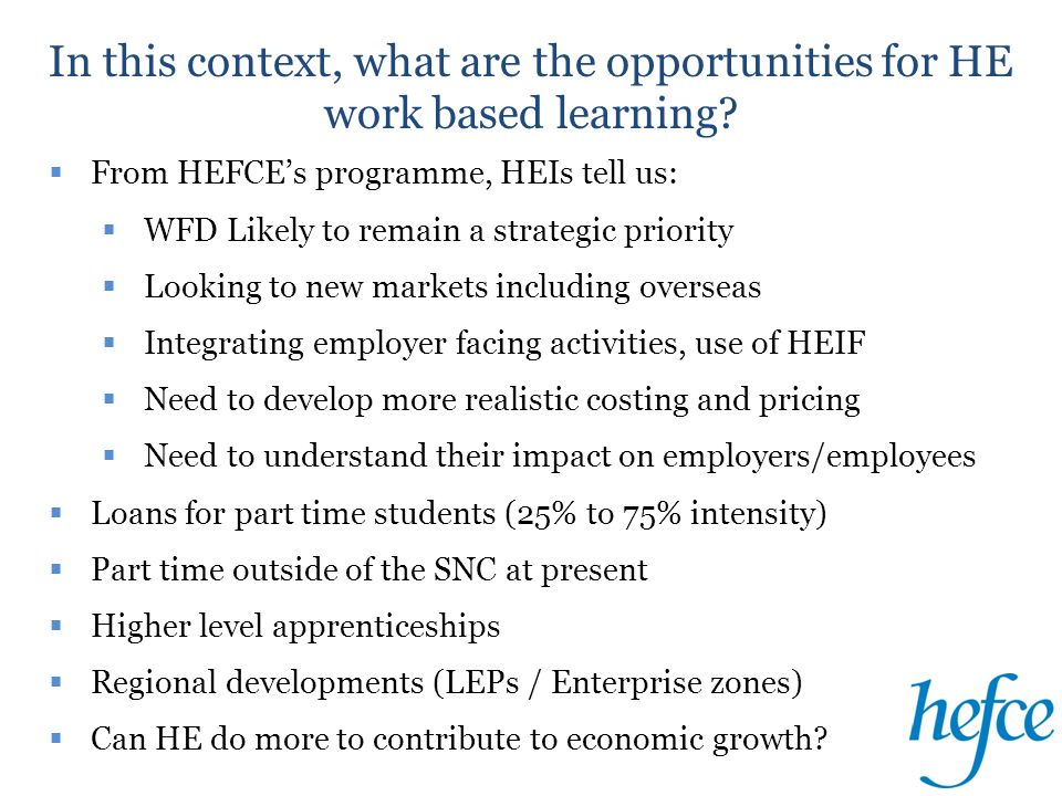  From HEFCE's programme, HEIs tell us:  WFD Likely to remain a strategic priority  Looking to new markets including overseas  Integrating employer facing activities, use of HEIF  Need to develop more realistic costing and pricing  Need to understand their impact on employers/employees  Loans for part time students (25% to 75% intensity)  Part time outside of the SNC at present  Higher level apprenticeships  Regional developments (LEPs / Enterprise zones)  Can HE do more to contribute to economic growth.