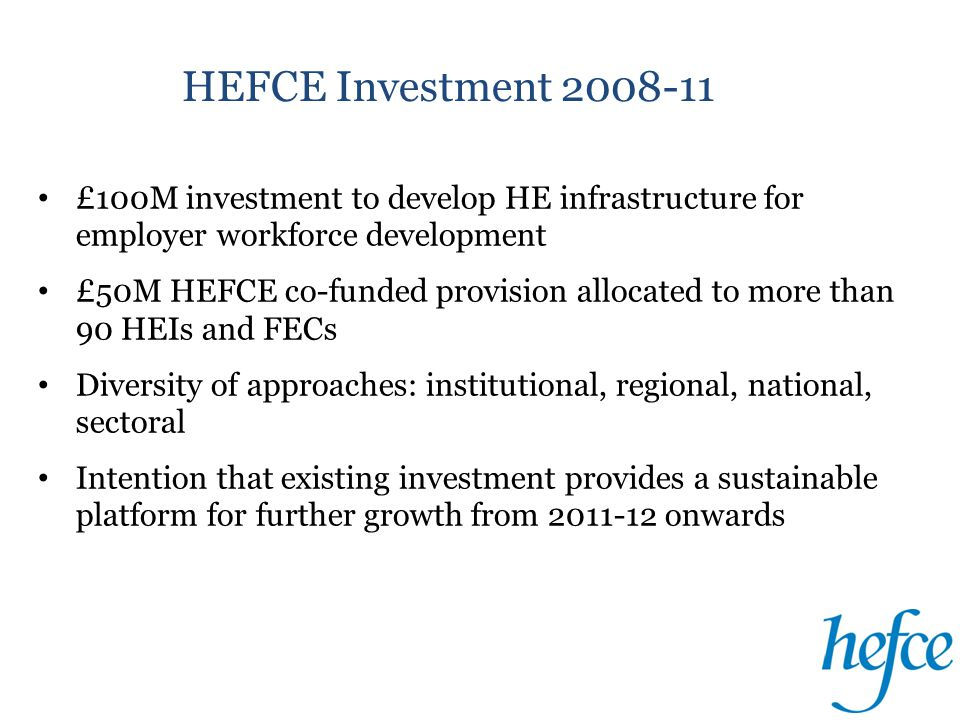 HEFCE Investment 2008-11 £100M investment to develop HE infrastructure for employer workforce development £50M HEFCE co-funded provision allocated to more than 90 HEIs and FECs Diversity of approaches: institutional, regional, national, sectoral Intention that existing investment provides a sustainable platform for further growth from 2011-12 onwards