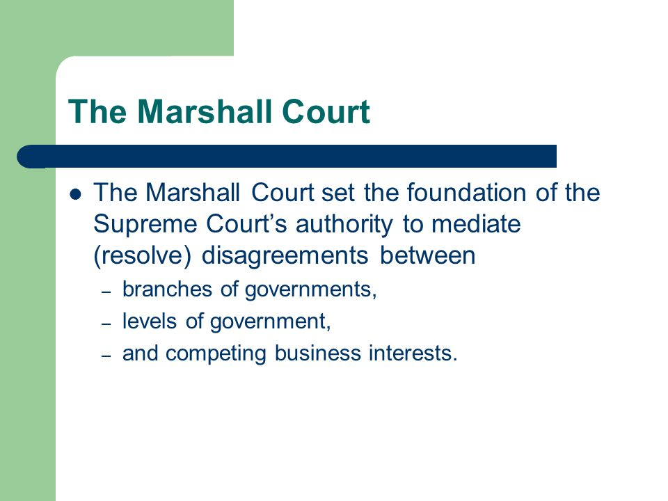 The Marshall Court The Marshall Court set the foundation of the Supreme Court's authority to mediate (resolve) disagreements between – branches of governments, – levels of government, – and competing business interests.