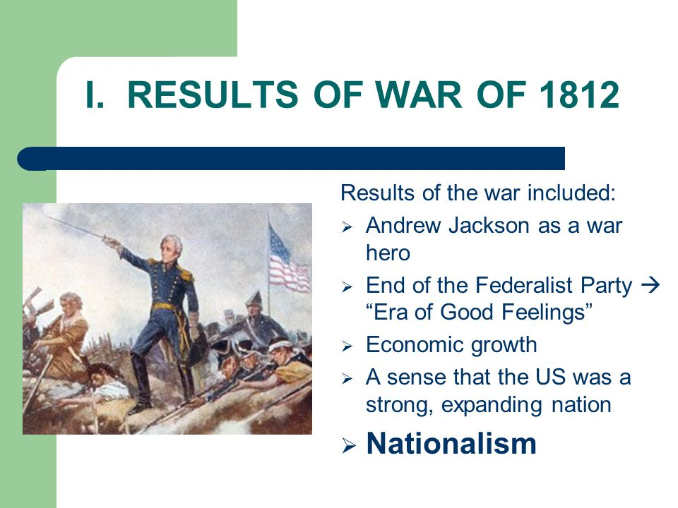 """I. RESULTS OF WAR OF 1812 Results of the war included:  Andrew Jackson as a war hero  End of the Federalist Party  """"Era of Good Feelings""""  Economi"""