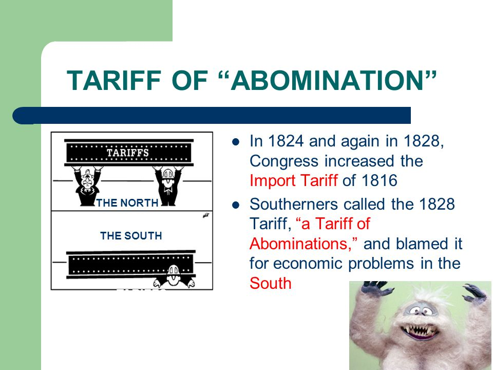 TARIFF OF ABOMINATION In 1824 and again in 1828, Congress increased the Import Tariff of 1816 Southerners called the 1828 Tariff, a Tariff of Abominations, and blamed it for economic problems in the South THE NORTH THE SOUTH TARIFFS