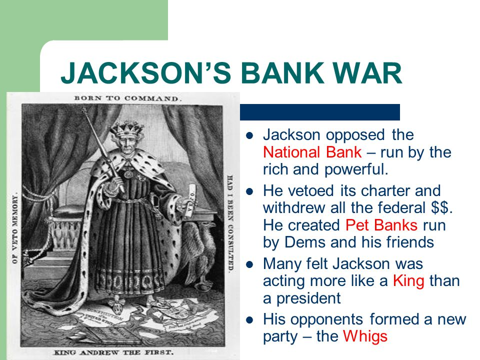 JACKSON'S BANK WAR Jackson opposed the National Bank – run by the rich and powerful.