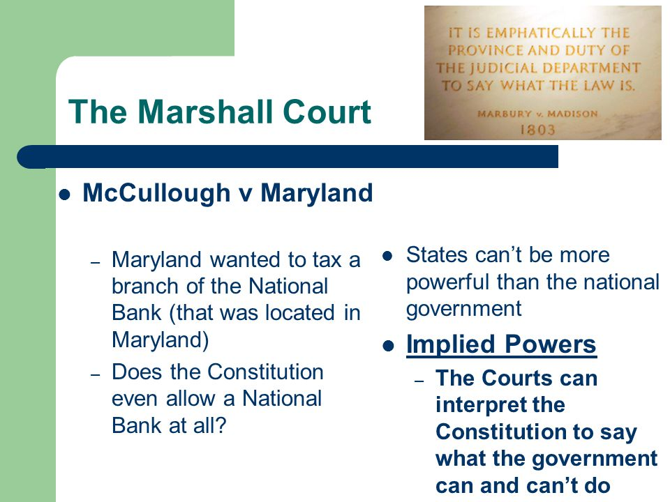 The Marshall Court McCullough v Maryland – Maryland wanted to tax a branch of the National Bank (that was located in Maryland) – Does the Constitution even allow a National Bank at all.