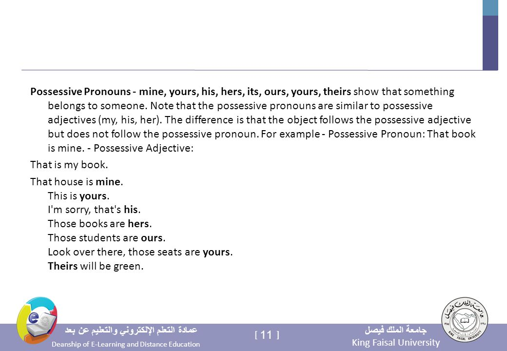 King Faisal University جامعة الملك فيصل Deanship of E-Learning and Distance Education عمادة التعلم الإلكتروني والتعليم عن بعد 11 [ ] Possessive Pronouns - mine, yours, his, hers, its, ours, yours, theirs show that something belongs to someone.