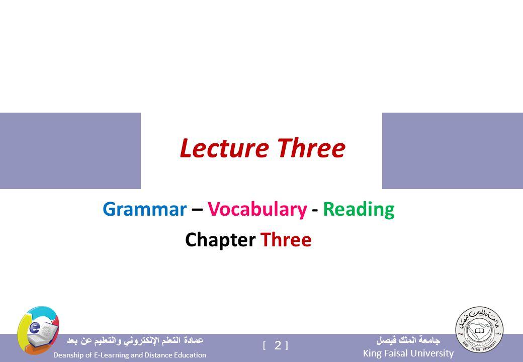 King Faisal University جامعة الملك فيصل Deanship of E-Learning and Distance Education عمادة التعلم الإلكتروني والتعليم عن بعد 2 [ ] Lecture Three Grammar – Vocabulary - Reading Chapter Three