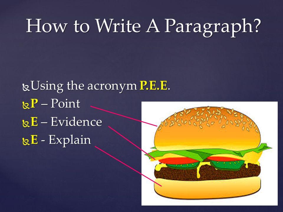  Using the acronym P.E.E.  P – Point  E – Evidence  E - Explain How to Write A Paragraph?