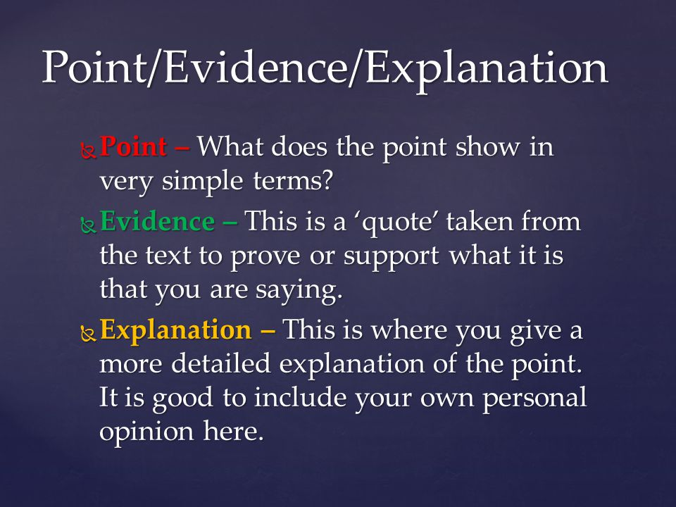  Point – What does the point show in very simple terms?  Evidence – This is a 'quote' taken from the text to prove or support what it is that you ar