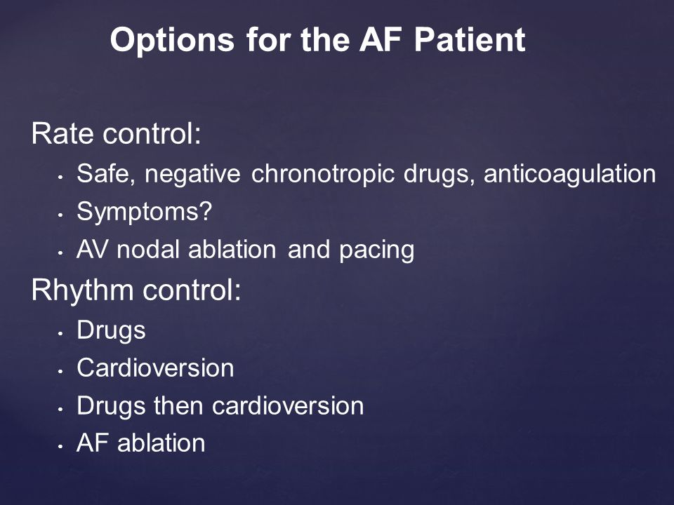 Rate control: Safe, negative chronotropic drugs, anticoagulation Symptoms? AV nodal ablation and pacing Rhythm control: Drugs Cardioversion Drugs then