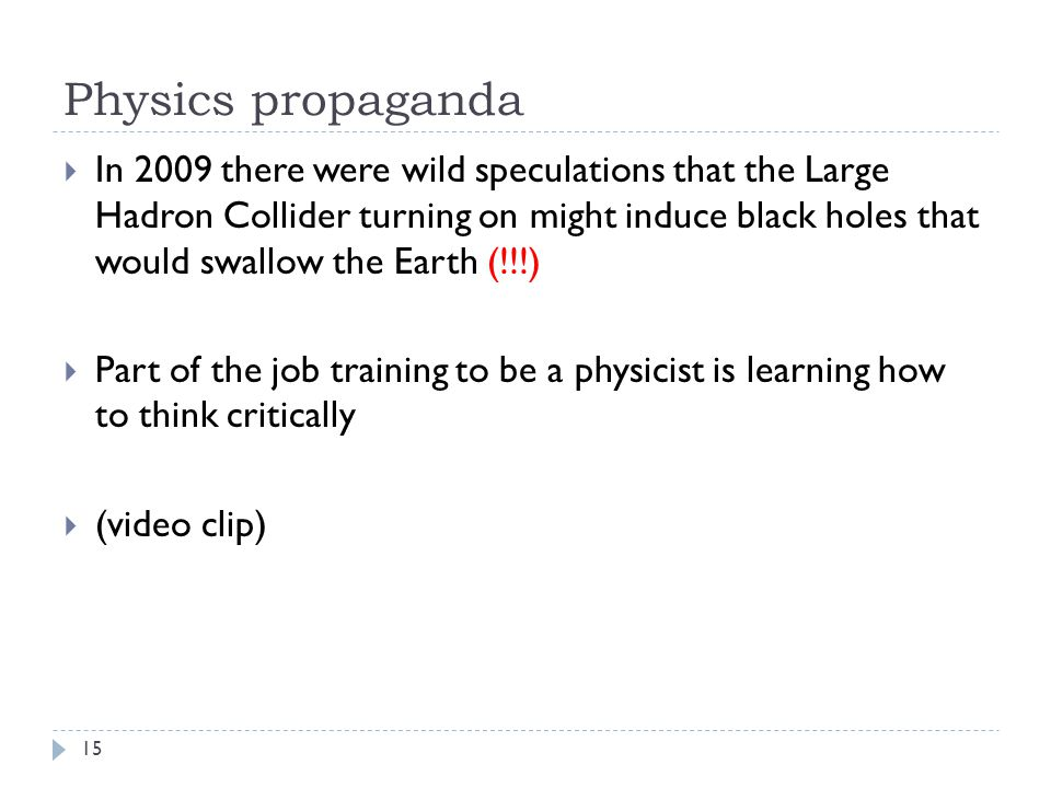 Physics propaganda 15  In 2009 there were wild speculations that the Large Hadron Collider turning on might induce black holes that would swallow the Earth (!!!)  Part of the job training to be a physicist is learning how to think critically  (video clip)