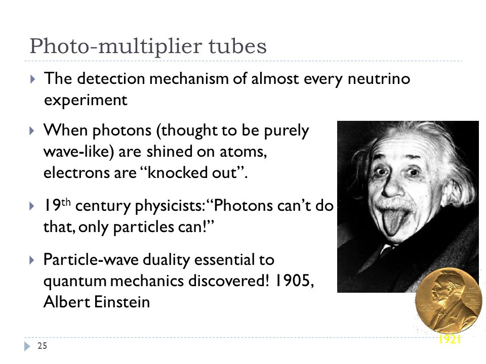  The detection mechanism of almost every neutrino experiment Photo-multiplier tubes 25 1921  When photons (thought to be purely wave-like) are shined on atoms, electrons are knocked out .