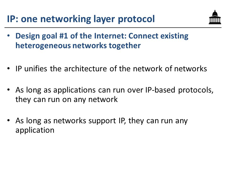 IP: one networking layer protocol Design goal #1 of the Internet: Connect existing heterogeneous networks together IP unifies the architecture of the network of networks As long as applications can run over IP-based protocols, they can run on any network As long as networks support IP, they can run any application