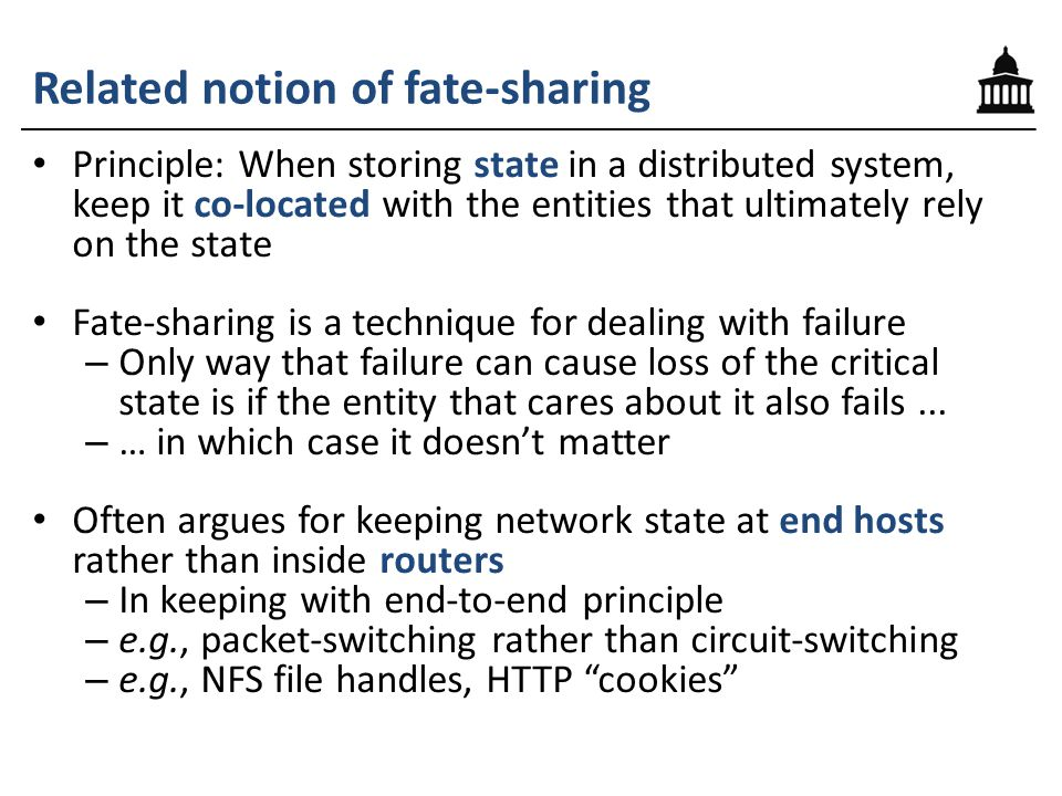 Related notion of fate-sharing Principle: When storing state in a distributed system, keep it co-located with the entities that ultimately rely on the state Fate-sharing is a technique for dealing with failure – Only way that failure can cause loss of the critical state is if the entity that cares about it also fails...
