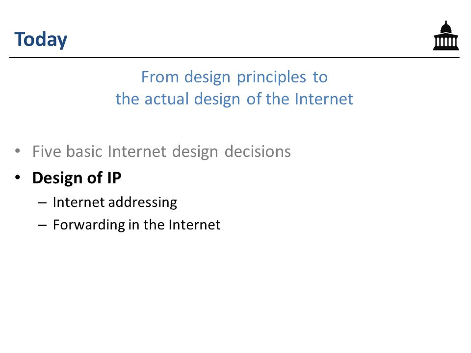Today From design principles to the actual design of the Internet Five basic Internet design decisions Design of IP – Internet addressing – Forwarding in the Internet