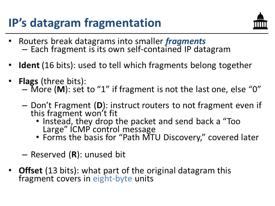 IP's datagram fragmentation Routers break datagrams into smaller fragments – Each fragment is its own self-contained IP datagram Ident (16 bits): used to tell which fragments belong together Flags (three bits): – More (M): set to 1 if fragment is not the last one, else 0 – Don't Fragment (D): instruct routers to not fragment even if this fragment won't fit Instead, they drop the packet and send back a Too Large ICMP control message Forms the basis for Path MTU Discovery, covered later – Reserved (R): unused bit Offset (13 bits): what part of the original datagram this fragment covers in eight-byte units