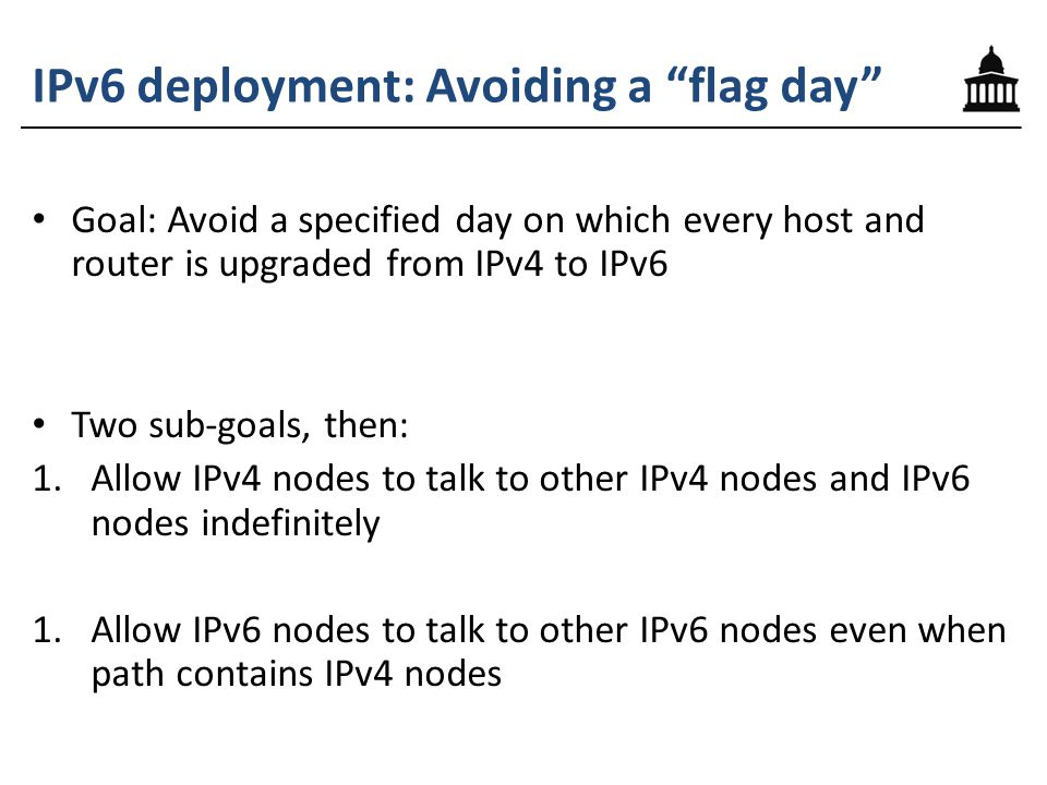 IPv6 deployment: Avoiding a flag day Goal: Avoid a specified day on which every host and router is upgraded from IPv4 to IPv6 Two sub-goals, then: 1.Allow IPv4 nodes to talk to other IPv4 nodes and IPv6 nodes indefinitely 1.Allow IPv6 nodes to talk to other IPv6 nodes even when path contains IPv4 nodes