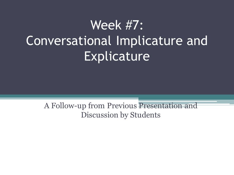 Week #7: Conversational Implicature and Explicature A Follow-up from Previous Presentation and Discussion by Students