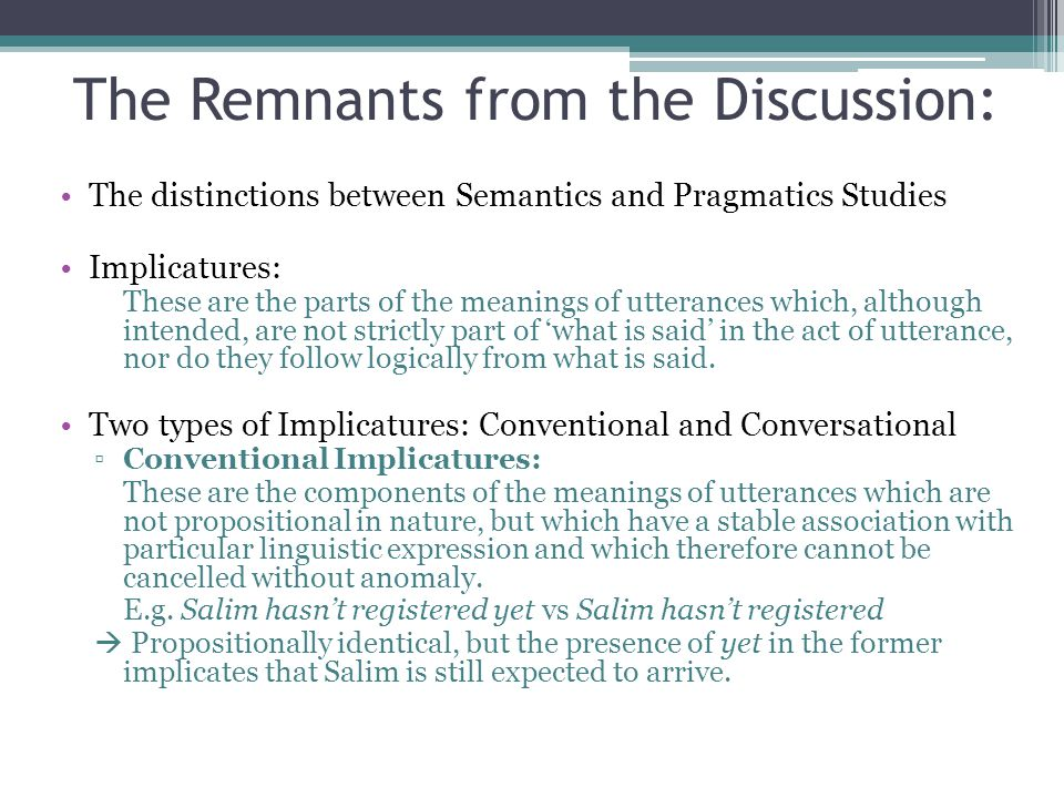 The Remnants from the Discussion: The distinctions between Semantics and Pragmatics Studies Implicatures: These are the parts of the meanings of utterances which, although intended, are not strictly part of 'what is said' in the act of utterance, nor do they follow logically from what is said.