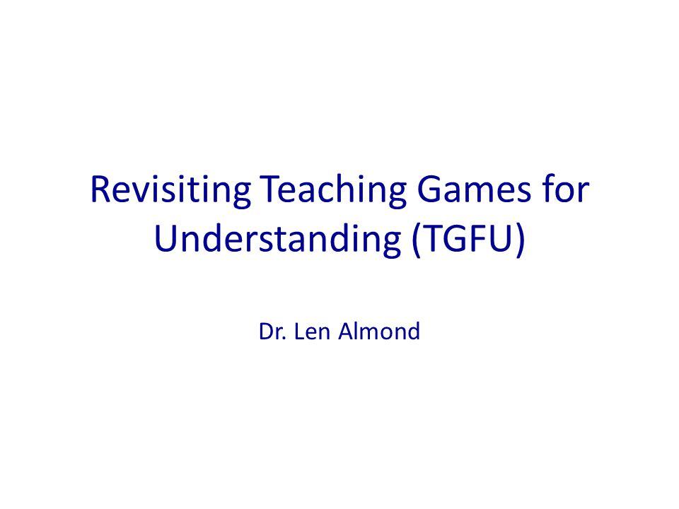 Revisiting Teaching Games for Understanding (TGFU) Dr. Len Almond