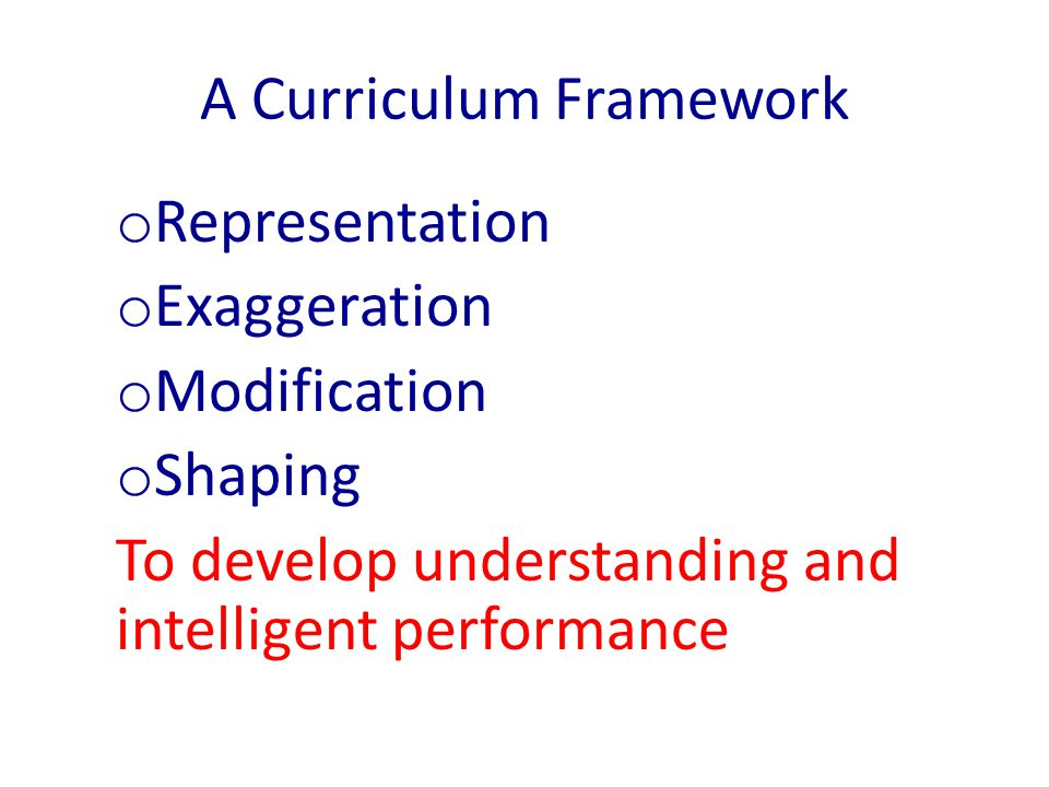 A Curriculum Framework o Representation o Exaggeration o Modification o Shaping To develop understanding and intelligent performance