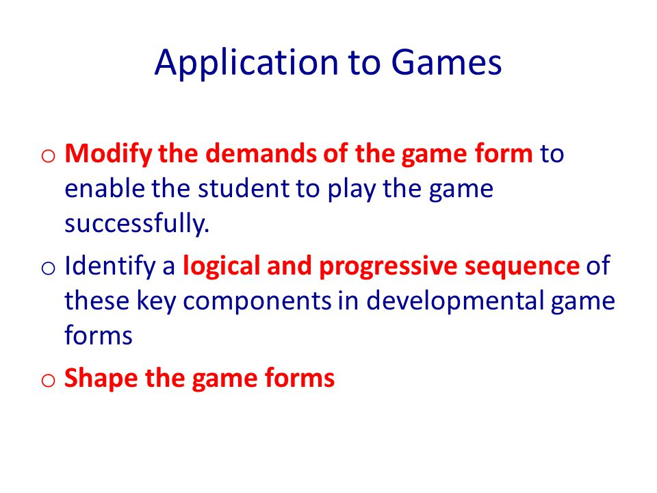 Application to Games o Modify the demands of the game form to enable the student to play the game successfully. o Identify a logical and progressive s