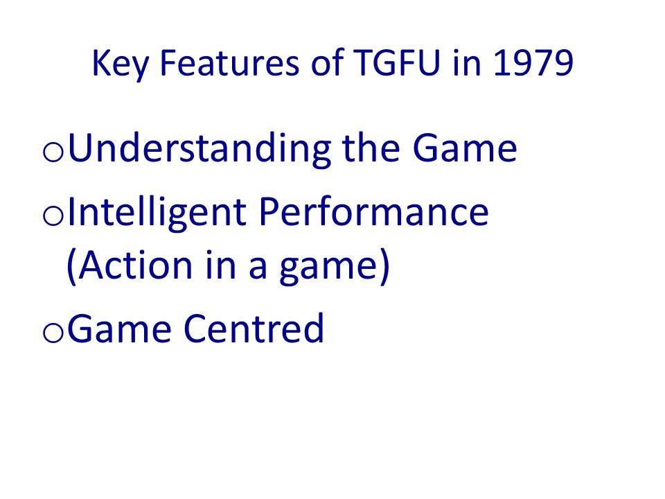 Key Features of TGFU in 1979 o Understanding the Game o Intelligent Performance (Action in a game) o Game Centred