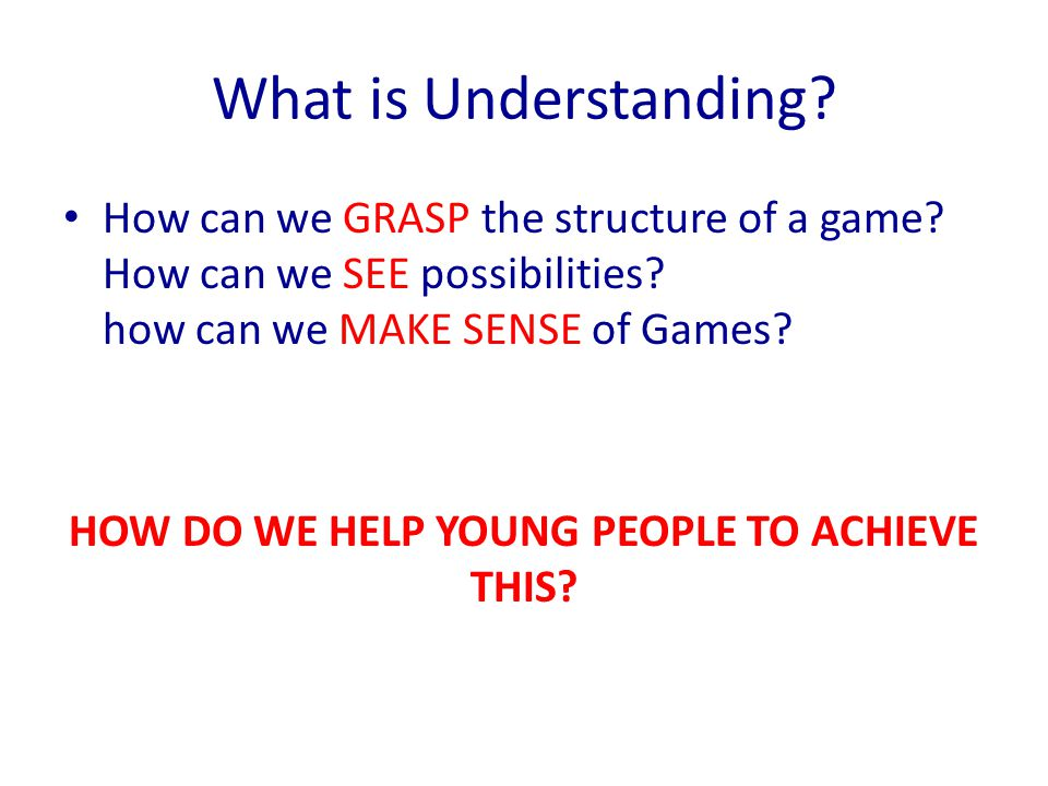 What is Understanding? How can we GRASP the structure of a game? How can we SEE possibilities? how can we MAKE SENSE of Games? HOW DO WE HELP YOUNG PE