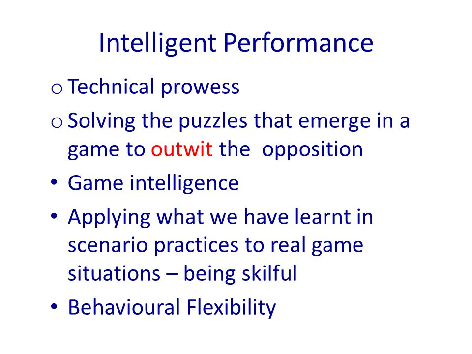 o Technical prowess o Solving the puzzles that emerge in a game to outwit the opposition Game intelligence Applying what we have learnt in scenario pr
