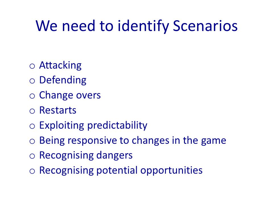 o Attacking o Defending o Change overs o Restarts o Exploiting predictability o Being responsive to changes in the game o Recognising dangers o Recogn