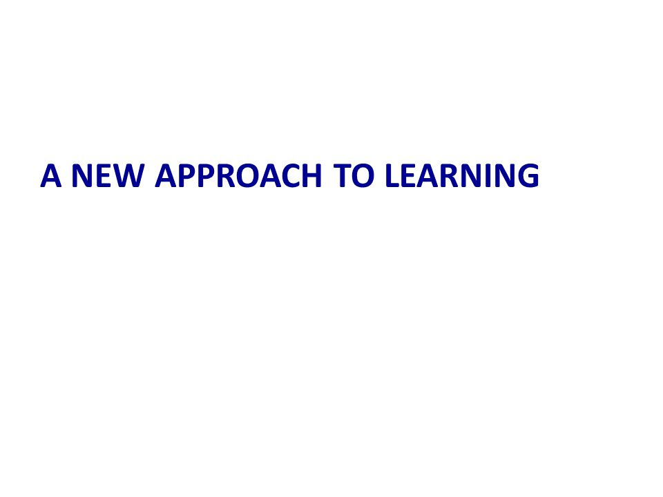 A NEW APPROACH TO LEARNING