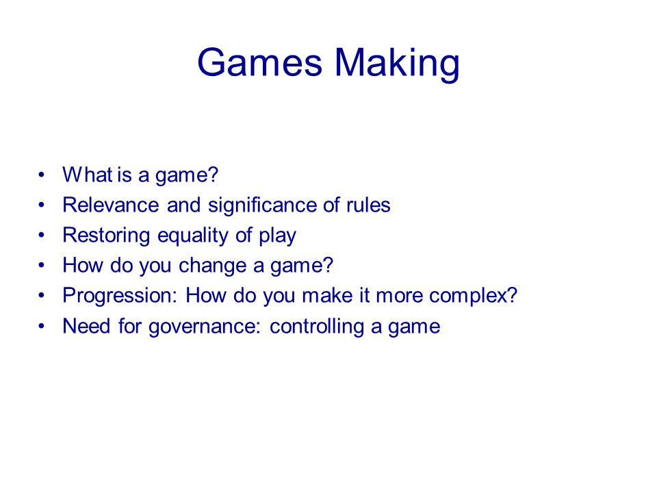 Games Making What is a game? Relevance and significance of rules Restoring equality of play How do you change a game? Progression: How do you make it
