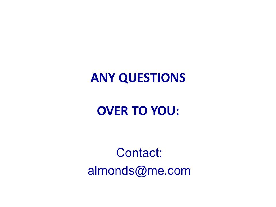 ANY QUESTIONS? ANY QUESTIONS OVER TO YOU: Contact: almonds@me.com