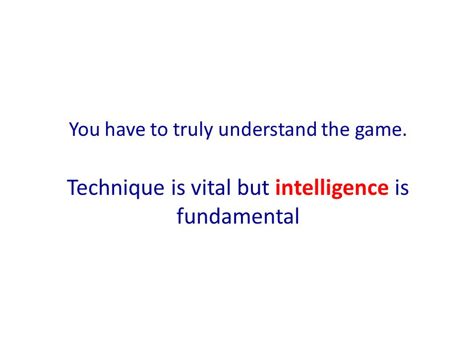 You have to truly understand the game. Technique is vital but intelligence is fundamental