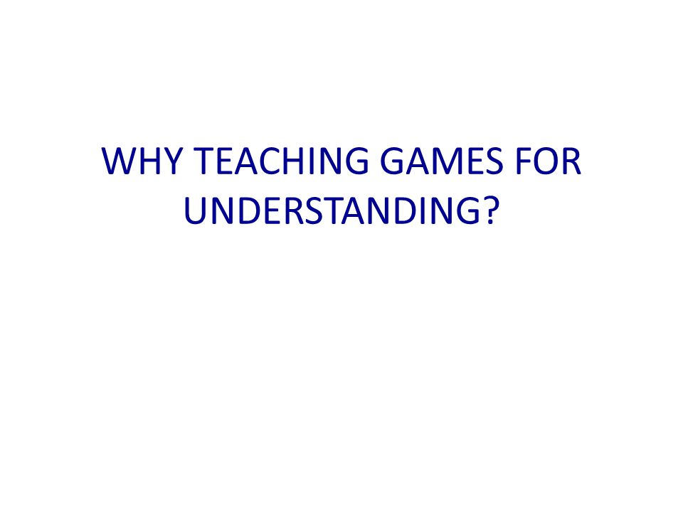 WHY TEACHING GAMES FOR UNDERSTANDING?