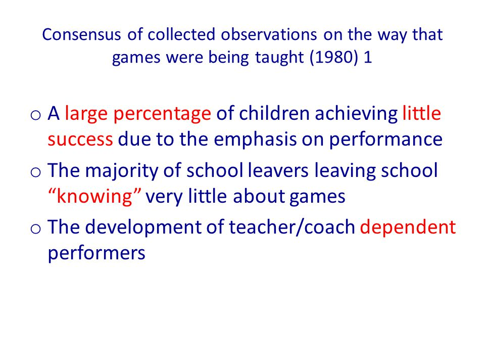 Consensus of collected observations on the way that games were being taught (1980) 2 o The production of supposedly skilful players who in fact possess inflexible techniques and poor decision making capacity o The failure to develop thinking spectators and knowing administrators at a time when games (and sport) are an important form of entertainment in the leisure industry