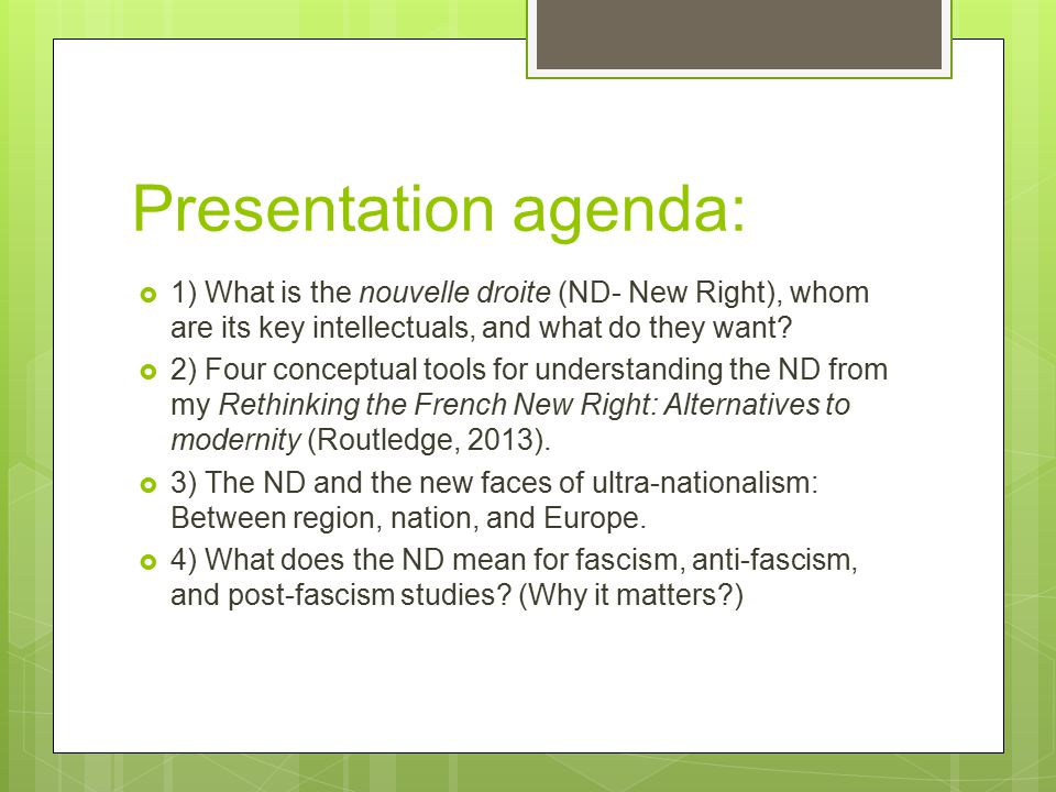Presentation agenda:  1) What is the nouvelle droite (ND- New Right), whom are its key intellectuals, and what do they want?  2) Four conceptual too