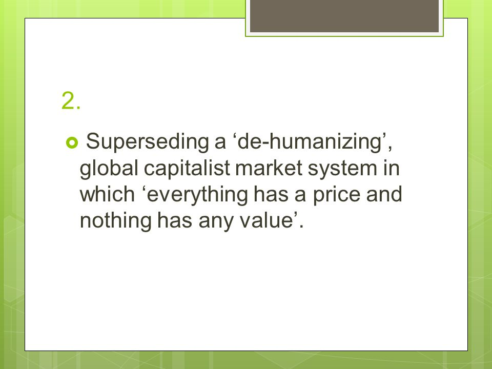 2.  Superseding a 'de-humanizing', global capitalist market system in which 'everything has a price and nothing has any value'.