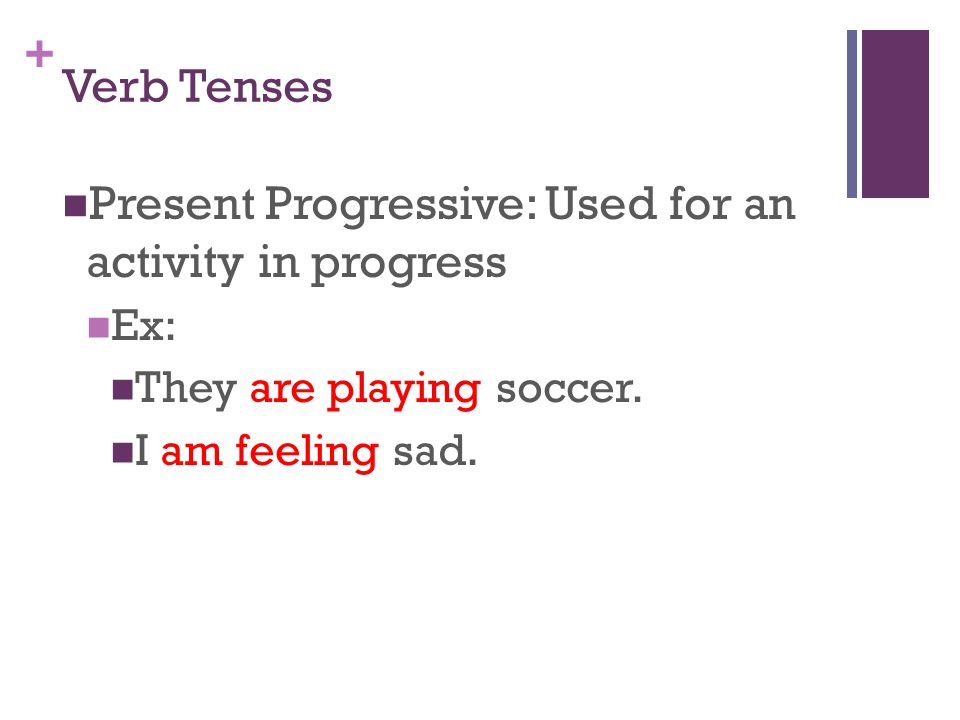 + Verb Tenses Present Progressive: Used for an activity in progress Ex: They are playing soccer.
