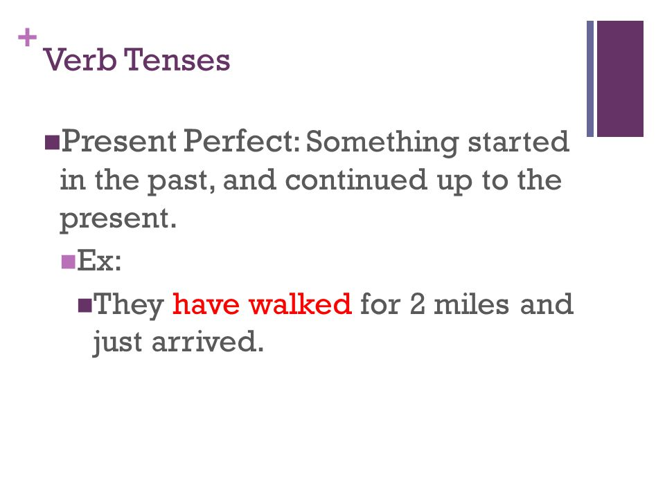 + Verb Tenses Present Perfect : Something started in the past, and continued up to the present.