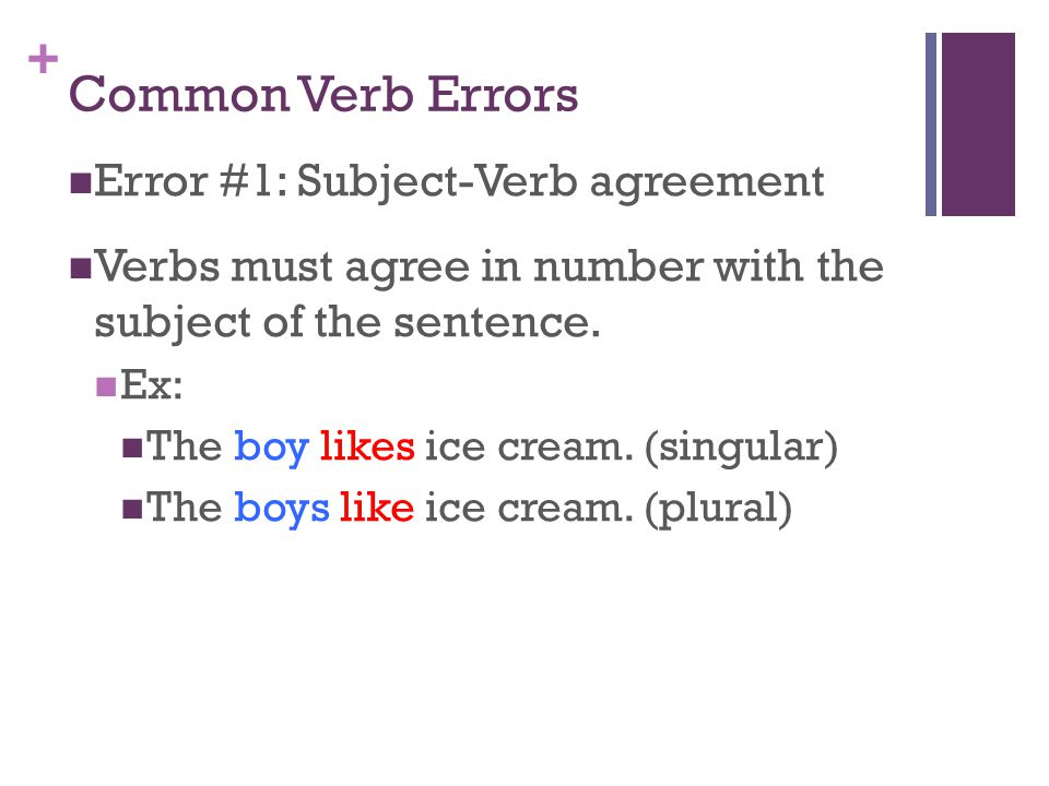 + Common Verb Errors Error #1: Subject-Verb agreement Verbs must agree in number with the subject of the sentence.
