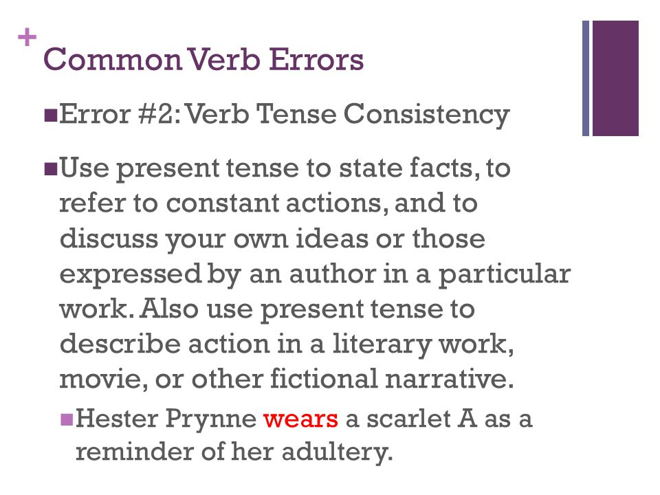 + Common Verb Errors Error #2: Verb Tense Consistency Use present tense to state facts, to refer to constant actions, and to discuss your own ideas or those expressed by an author in a particular work.