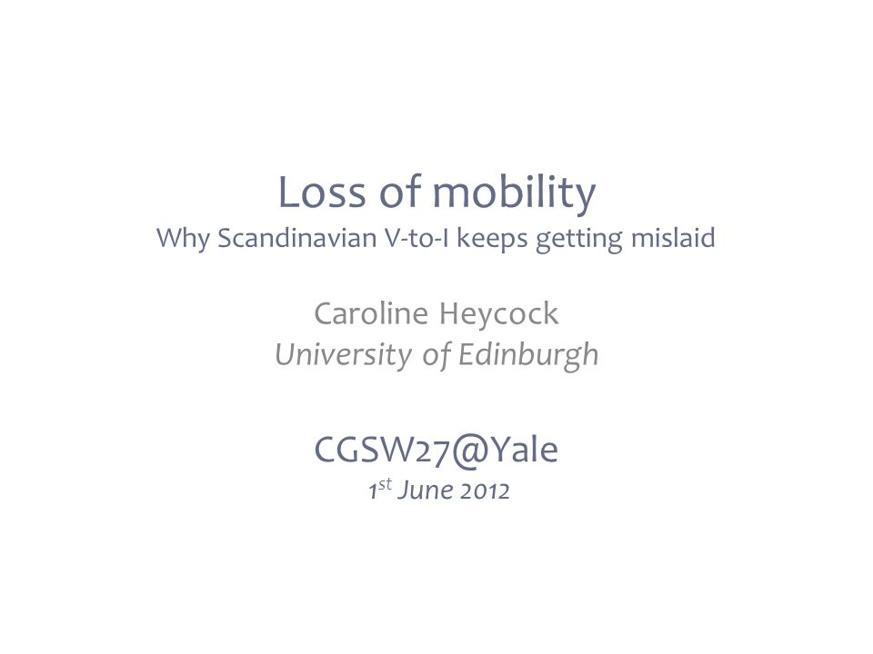 Loss of mobility Why Scandinavian V-to-I keeps getting mislaid CGSW27@Yale 1 st June 2012 Caroline Heycock University of Edinburgh