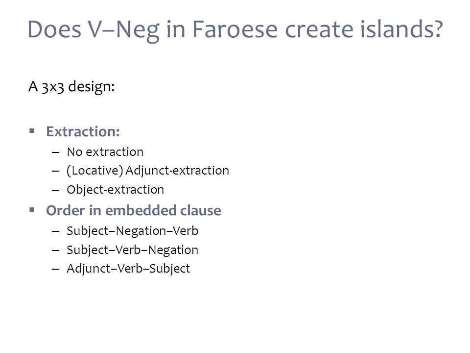A 3x3 design:  Extraction: – No extraction – (Locative) Adjunct-extraction – Object-extraction  Order in embedded clause – Subject–Negation–Verb – Subject–Verb–Negation – Adjunct–Verb–Subject Does V–Neg in Faroese create islands