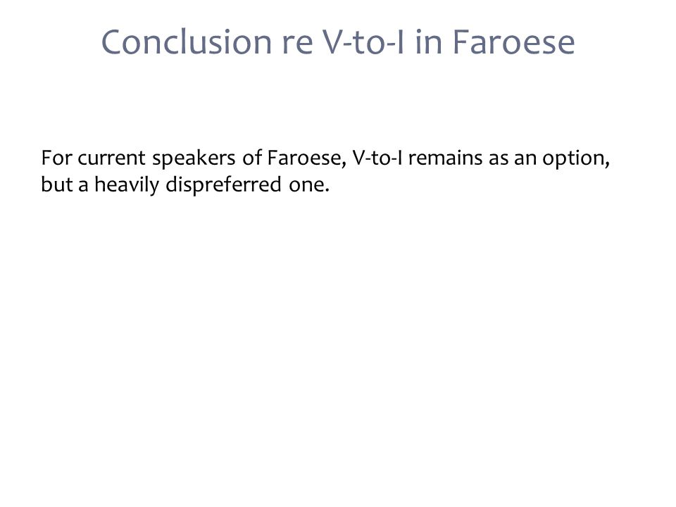 Conclusion re V-to-I in Faroese For current speakers of Faroese, V-to-I remains as an option, but a heavily dispreferred one.