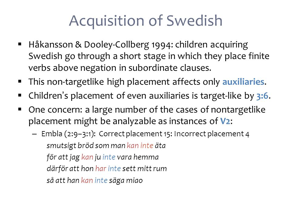 Acquisition of Swedish  Håkansson & Dooley-Collberg 1994: children acquiring Swedish go through a short stage in which they place finite verbs above negation in subordinate clauses.