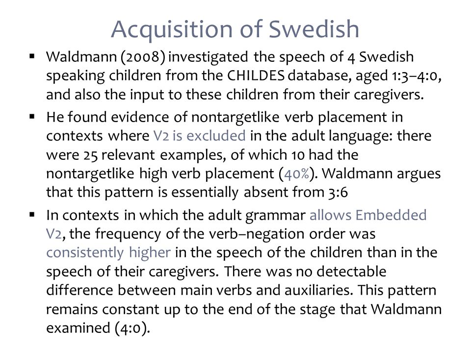 Acquisition of Swedish  Waldmann (2008) investigated the speech of 4 Swedish speaking children from the CHILDES database, aged 1:3–4:0, and also the input to these children from their caregivers.