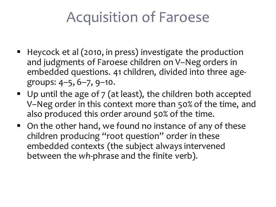  Heycock et al (2010, in press) investigate the production and judgments of Faroese children on V–Neg orders in embedded questions.