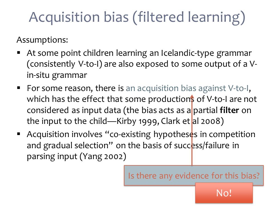 Acquisition bias (filtered learning) Assumptions:  At some point children learning an Icelandic-type grammar (consistently V-to-I) are also exposed to some output of a V- in-situ grammar  For some reason, there is an acquisition bias against V-to-I, which has the effect that some productions of V-to-I are not considered as input data (the bias acts as a partial filter on the input to the child—Kirby 1999, Clark et al 2008)  Acquisition involves co-existing hypotheses in competition and gradual selection on the basis of success/failure in parsing input (Yang 2002) Is there any evidence for this bias.