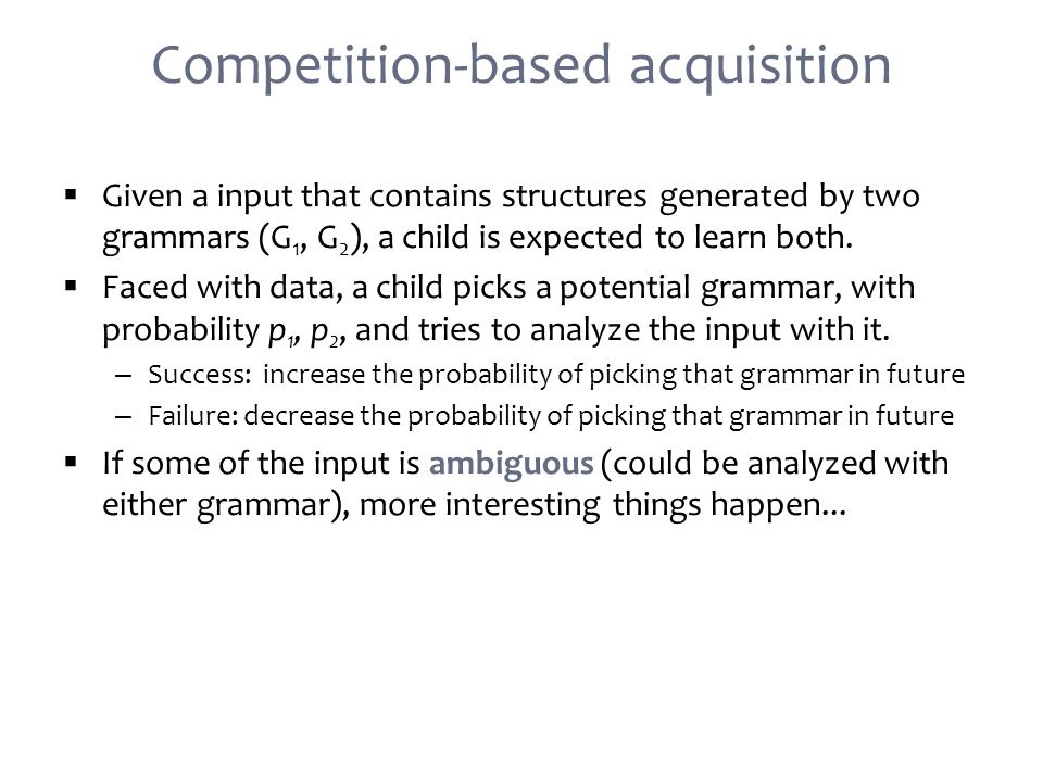 Competition-based acquisition  Given a input that contains structures generated by two grammars (G 1, G 2 ), a child is expected to learn both.