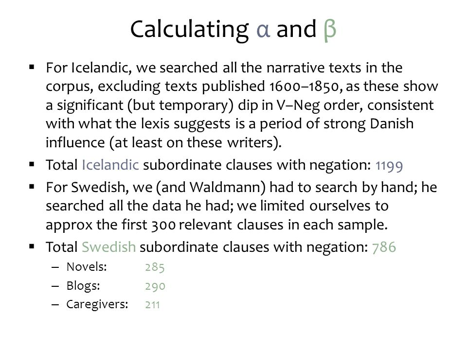Calculating α and β  For Icelandic, we searched all the narrative texts in the corpus, excluding texts published 1600–1850, as these show a significant (but temporary) dip in V–Neg order, consistent with what the lexis suggests is a period of strong Danish influence (at least on these writers).