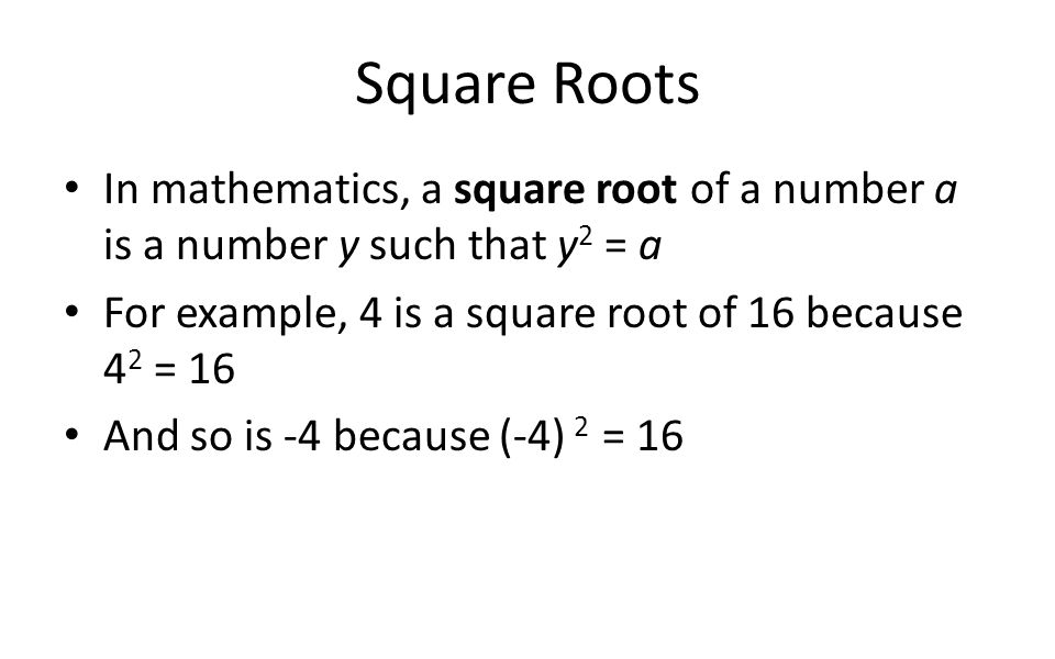 Square Roots In mathematics, a square root of a number a is a number y such that y 2 = a For example, 4 is a square root of 16 because 4 2 = 16 And so